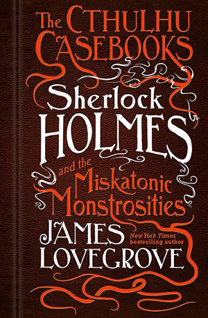 The Cthulhu Casebooks: Sherlock Holmes and the Miskatonic Monstrosities by James Lovegrove, Titan Books, 2017