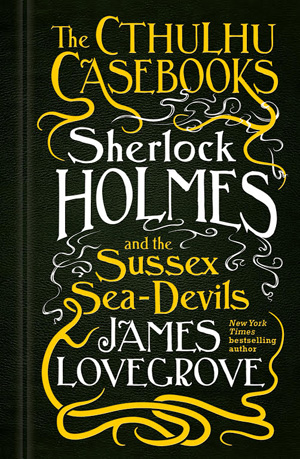 The Cthulhu Casebooks: Sherlock Holmes and the Sussex Sea-Devils by James Lovegrove, Titan Books, 2018